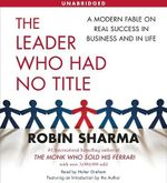 The Leader Who Had No Title: A Modern Fable on Real Success in Business and in Life :  A Modern Fable on Real Success in Business and in Life - Robin S. Sharma