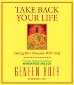 Take Back Your Life : Ending Your Obsession with Food - Geneen Roth