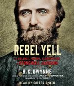 Rebel Yell : The Violence, Passion and Redemption of Stonewall Jackson - S C Gwynne