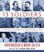 Thirteen Soldiers : A Personal History of Americans at War - John McCain