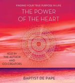 The Power of the Heart : Finding Your True Purpose in Life - Baptist De Pape