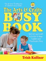 The Arts & Crafts Busy Book : 365 Art and Craft Activities to Keep Toddlers and Preschoolers Busy - Trish Kuffner