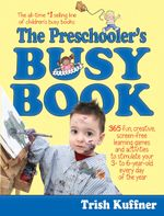 The Preschooler's Busy Book : 365 Creative Learning Games and Activities to Keep Your 3- to 6-Year Old Busy - Trish Kuffner