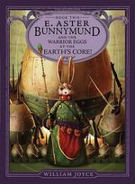 E. Aster Bunnymund and the Warrior Eggs at the Earth's Core! : The Guardians Series : Book 2 - William Joyce