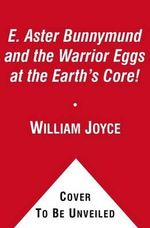 E. Aster Bunnymund and the Warrior Eggs at the Earth's Core! : Guardians - William Joyce