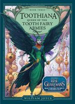 Toothiana : Queeen of the Tooth Fairy Armies : The Guardians Series : Book 3 - William Joyce