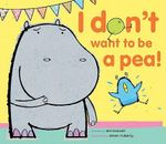 I Don't Want to Be a Pea! - Ann Bonwill