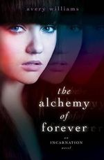 The Alchemy of Forever : An Incarnation Novel - Avery Williams