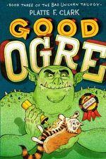 Good Ogre : Bad Unicorn Trilogy - Platte F. Clark
