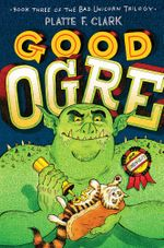 Good Ogre : The Bad Unicorn Trilogy - Platte F. Clark