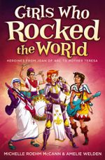 Girls Who Rocked the World : Heroines from Joan of Arc to Mother Teresa - Michelle Roehm McCann