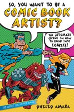 So, You Want to Be a Comic Book Artist? : The Ultimate Guide on How to Break Into Comics! - Philip Amara