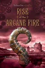 Rise of the Arcane Fire : The Secret Order Trilogy : Book 2 - Kristin Bailey