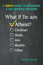 What If I'm an Atheist? : A Teen's Guide to Exploring a Life Without Religion - David Seidman