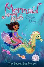 The Secret Sea Horse : Mermaid Tales - Debbie Dadey