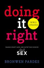 Doing It Right : Making Smart, Safe, and Satisfying Choices About Sex - Bronwen Pardes