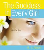 The Goddess in Every Girl : Develop Your Feminine Power - M.J. Abadie