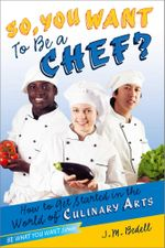 So, You Want to Be a Chef? : How to Get Started in the World of Culinary Arts - J. M. Bedell