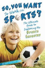 So, You Want to Work in Sports? : The Ultimate Guide to Exploring the Sports Industry - Joanne Mattern