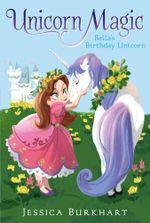 Bella's Birthday Unicorn : Unicorn Magic - Jessica Burkhart
