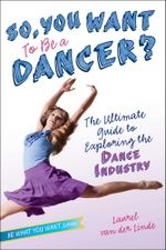 So, You Want to Be a Dancer? : The Ultimate Guide to Exploring the Dance Industry - Laurel van der Linde