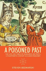 A Poisoned Past : The Life and Times of Margarida De Portu, a Fourteenth-century Accused Poisoner - Steven Bednarski