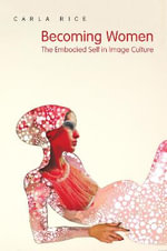 Becoming Women : The Embodied Self in Image Culture - Carla Rice