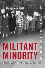 Militant Minority : British Columbia Workers and the Rise of a New Left, 1948-1972 - Benjamin Isitt