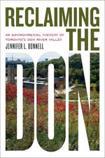 Reclaiming the Don : An Environmental History of Toronto's Don River Valley - Jennifer L. Bonnell
