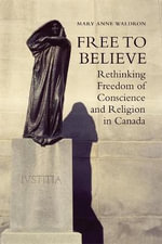 Free to Believe : Rethinking Freedom of Conscience and Religion in Canada - Mary Anne Waldron