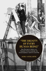 The Dignity of Every Human Being : New Brunswick Artists and Canadian Culture Between the Great Depression and the Cold War - Kirk Niergarth