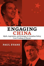 Engaging China : Myth, Aspiration, and Strategy in Canadian Policy from Trudeau to Harper - Paul Evans