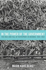 In the Power of the Government : The Rise and Fall of Newsprint in Ontario, 1894-1932 - Mark Kuhlberg