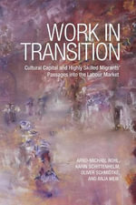 Work in Transition : Cultural Capital and Highly Skilled Migrants' Passages into the Labour Market - Arnd-Michael Nohl