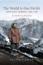 The World is Our Parish : John King Gordon, 1900-1989: An Intellectual Biography - Keith Fleming