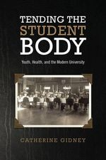 Tending the Student Body : Youth, Health, and the Modern University - Catherine Gidney