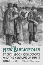 The New Bibliopolis : French Book Collectors and the Culture of Print, 1880-1914 - Willa Z. Silverman