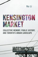Kensington Market : Collective Memory, Public History, and Toronto's Urban Landscape - Na Li