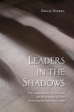 Leaders in the Shadows : The Leadership Qualities of Municipal Chief Administrative Officers - David Siegel