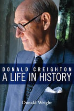 Donald Creighton : A Life in History - Donald Wright