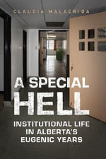 A Special Hell : Institutional Life in Alberta's Eugenic Years - Claudia Malacrida