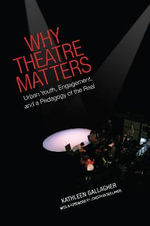 Why Theatre Matters : Urban Youth, Engagement, and a Pedagogy of the Real - Kathleen Gallagher