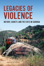 Legacies of Violence : History, Society, and the State in Sardinia - Antonio Sorge