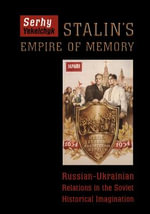 Stalin's Empire of Memory : Russian-Ukrainian Relations in the Soviet Historical Imagination - Associate Professor of History and Slavic Studies Serhy Yekelchyk