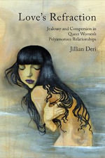 Love's Refraction : Jealousy and Compersion in Queer Women's Polyamorous Relationships - Jillian Deri