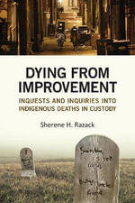 Dying from Improvement : Inquests and Inquiries into Indigenous Deaths in Custody - Sherene Razack