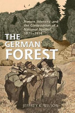 The German Forest : Nature, Identity, and the Contestation of a National Symbol, 1871-1914 - Jeffrey K. Wilson