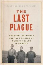 The Last Plague : Spanish Influenza and the Politics of Public Health in Canada - Mark Osborne Humphries