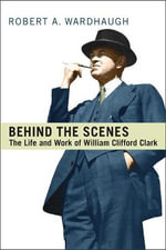 Behind the Scenes : The Life and Work of William Clifford Clark - Robert A. Wardhaugh