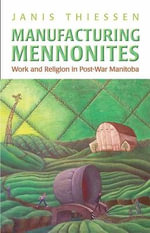 Manufacturing Mennonites : Work and Religion in Post-war Manitoba - Janis Lee Thiessen